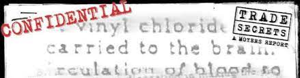 """A banner showing the top of a document, with the words """"vinyl chloride, carried to the brain, and circulation of blood to"""" visible in a faded typeface. """"Confidential"""" is stamped in the top left corner in red. """"Trade Secrets: a Moyers Report"""" is stamped in the top right corner."""